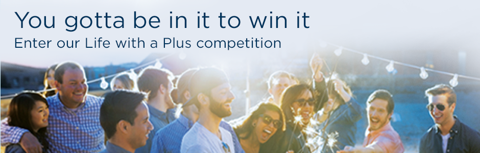 You gotta be in it to win it. Enter our Life with a Plus competition